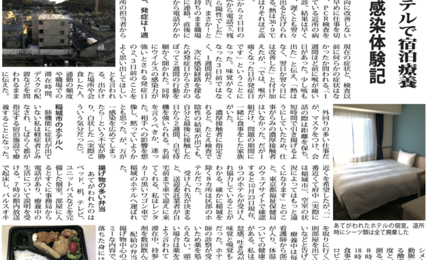 頭痛、味覚嗅覚障害ホテルで宿泊療養【投稿】新型コロナ感染体験記 新型コロナに感染した西多摩在住の代女性から体験記の投稿がありました。著者の了承を得て編集した内容を掲載します。月初旬、新型コロナに感染し、東京都が指定する稲城市の宿泊施設で宿泊療養を体験した。感染が判明するまでの生活を何度も振り返ってみたが、どこでどのように感染したのか心当たりがない。基本的な感染対策は徹底していたつもりだ。それなのにかかってしまった。 全国的に感染者が急増する今、これまで感染者の少なかった西多摩でも、私のように心当たりのないまま感染しているケースが増えてくるのではないかと思う。万が一、感染が分かった際の参考になればと筆を執った。突然、味がしない 異変は突然やってきた。日曜、家族で昼食を食べていた時のこと。デザートのアイスの味がしない。食事の味まではわかったのに。そういえば、数日前から鼻が詰まっていたっけ。頭痛のする日もあったか。でも熱はないし、多少の体の不調は仕事の忙しさから来るものだと思い込み、大して気に留めていなかった。夕食時、今度は食事の味が分からない。「もしや?」という不安が頭をもたげた。 熱はなくても…翌朝。ひどく頭が痛い。体もだるく、なかなか起き上がれない。しかし熱は・8℃で高くはない。「疲れているだけ」と自分に言い聞かせ、何とか布団を出て家族の弁当を作り、自分も職場へ。 昼ごろになっても体調は一向に改善しないため、早めに仕事を切り上げ、PCR検査を実施している近所の病院を受診。結果は早くて翌日、遅くとも翌々日には出ると告げられ帰宅する。熱は・9℃で、やはりそれほど高くない。 検査から2日目の朝、病院から電話で「残念ながら陽性でした」との報告。まさか!という気持ちのまま職場や家族に連絡。直後に保健所から電話がかかる。 なんと、発症は1週間前保健所の担当者から現在の症状と、検査以前に何らかの症状はなかったか問われる。「1週間ほど前に喉が痛い日があった。少し咳も出た」と伝え、「熱はなく、翌日か翌々日には改善した」と付け加えたが、「では、喉が痛くなった日が発症日です」ということになった。味覚がなくなった3日前ではなく、1週間前だ。 次に感染経路を探るため発症日からさかのぼって2週間の行動を細かく聞かれた。同時にウイルスの感染力が強いとされる発症日の2、3日前のことをよく思い出してほしいとも言われる。出かけた場所や会食した人、通勤の頻度や職場での滞在時間、デスクの配置などを問われるままに伝えた。外回りの多い仕事だが、マスクをつけ、会話の際は距離を保ち、短時間で引き揚げるようにしていたため、仕事がらみの濃厚接触者はいなかった。だが1組だけ、問題の期間に一緒に食事をした家族がいた。 濃厚接触者に指定されると、たとえ検査で陰性の結果が出ても、自分と最後に接触した日から2週間、自宅待機を強いられる。名前を言うべきか、迷った。相手への影響を想像し、黙っていようかとも思った。が、万が一感染を広めてしまったら…という不安が勝り、白状した(実際こういう気分だった)。 稲城市のホテルへ肺機能に症状が出ていない私は軽症者とみなされ、しばらく都が指定する宿泊施設で療養することになった。近くを希望したが、「一番近くて府中(実際には稲城市)、空室の状況によってはもっと遠くになります」とのこと。東京都福祉保健局のウェブサイトで確認すると月日現在、9つのホテルが受け入れ協力していることがわかる。確かに稲城を除く8カ所は区部のホテルだった。受け入れ先が決まると、送迎委託業者が自宅前まで車で迎えに来てくれる。私はレンタカーの黒いワゴン車で稲城のホテルへ運ばれた。 揚げ物の多い弁当あてがわれたのは ベッド、机、テレビ、ユニットバスなどを完備した個室。部屋に入るとすぐに事務局から電話があり、療養中の生活について説明を受ける。7時の館内放送で起床し、パルスオキシメーターで動脈に含まれる酸素の飽和度と、体温を測る。食事は8時、時、 時の3回。食事時に1階ロビーに弁当を取りに行く以外は原則部屋を出てはならないなどと告げられる。 療養中は毎朝1回、看護師から部屋に電話が入り、体温や症状についての健康チェックがある。私は頭痛と倦怠感、吐き気が持続し、味覚と嗅覚もないままだった。ホテルでは医師の診察が受けられないため薬を処方してもらえない。頭痛がひどい場合は薬を持参するよう言われていたので滞在中、持参した鎮痛剤を数回飲んだ。 配給の弁当は毎回、揚げ物中心のボリューミーな内容で、食欲の落ちた身には辛かった。部屋に窓があり、外の景色が見られるのが幸いだった。とはいえ常に眠くて滞在中のほどんどをベッドの上で過ごしたので、どんな部屋でも意外と快適と感じたかもしれない。 退所後の検査は不要睡眠療養の効