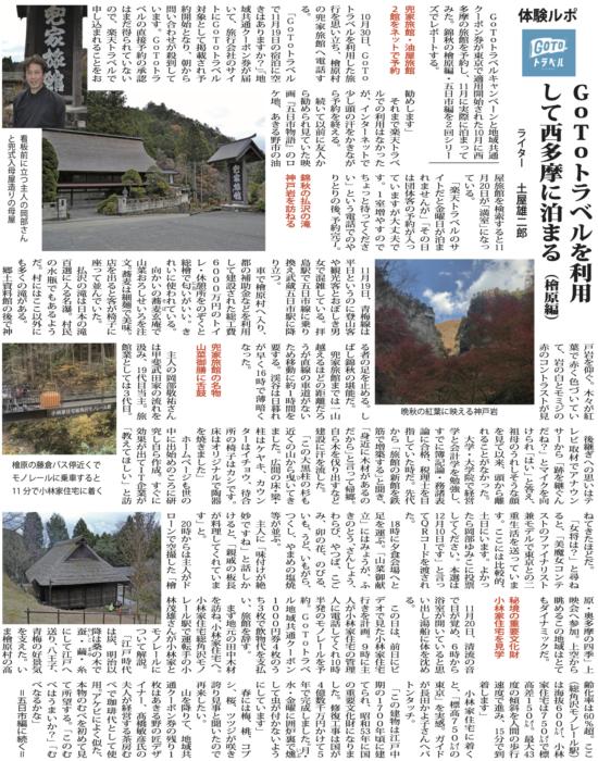 GoToトラベルキャンペーンと地域共通クーポン券が東京で適用開始された月に西多摩の旅館を予約し、月に実際に泊まってみた。錦秋の檜原編・五日市編を2回シリーズでレポートする。兜家旅館・油屋旅館館をネットで予約 月日、GoToトラベルを利用した旅行を思い立ち、檜原村の兜家旅館へ電話する。 「GoToトラベルで月日の宿泊に空きはありますか?」「地域共通クーポン券が届いて、旅行会社のサイトにGoToトラベル対象として掲載され予約開始となり、朝から問い合わせが殺到しています。GoToトラベルの直接予約の承認はまだ得られていないので、楽天トラベルで申し込まれることをお勧めします」それまで楽天トラベ ルでの利用はなかったが、インターネットで少し頭の汗をかきながら予約を終える。 続いて以前に友人から勧められ見ていた映画『五日市物語』のロケ地、あきる野市の油屋旅館を検索すると月日が「満室」になっている。 「楽天トラベルのサイトだと金曜日が泊まれませんが」「その日は団体客の予約が入っていますが大丈夫です。1室増やすのでちょっと待ってください」という電話でのやりとりの後、予約完了。 錦秋の払沢の滝神戸岩を訪ねる月日、青梅線は平日というのに登山客や観光客とおぼしき男女で混雑している。拝島駅で五日市線に乗り換え武蔵五日市駅に降り立つ。 車で檜原村へ入り、都の補助金などを利用して建設された総工費6000万円のトイレ・休憩所をのぞくとにお総檜で匂いがいい。きれいに使われている。向かいの蕎麦玄庵で山菜おろしせいろを注文。蕎麦は細麺で美味。店を出ると客が椅子に座って並んでいた。 払沢の滝は日本の滝百選に入る名瀑。村民の水瓶でもあるようだ。村にはここ以外にも多くの滝がある。 郷土資料館の後で神戸岩を仰ぐ。木々が紅葉で赤く色づいていて、岩の白とモミジの赤のコントラストが見る者の足を止める。しばし錦秋の堪能だ。 兜家旅館までは一山越えるほどの距離だろうが直線の車道がないため移動に約1時間を要する。渓谷は日暮れが早く時で薄暗くなった。 兜家旅館の名物山菜御膳に舌鼓 主人の岡部敬祐さんは甲斐武田家の流れを汲み、代目当主。旅館業としては3代目。後継ぎへの思いはテレビ取材でアナウンサーから「跡を継ぐんだね?」とマイクを向けられ「はい」と答え、祖母のうれしそうな顔を見て以来、頭から離れることがなかった。 大学・大学院で経営学と会計学を勉強し、すでに簿記論・務諸表論に合格、税理士を目指していた時だ。先代から「旅館の新館を鉄筋で増築する」と聞き、「身近に木材があるのだから」と言って帰郷。自ら木を伐り出すなど建設に汗を流した。「この大黒柱の杉もひ近くの山から曳いてきました。広間の床・梁・柱はケヤキ、カウンターはイチョウ、待合所の椅子はカシです。床はオリジナルで陶器を焼きました」 ホームページも世の中に出始めのころに研究し自ら作成。すぐに効果が出てIT企業が「教えてほしい」と訪ねてきたほどだ。「女将は?」と尋ね ると、「美魔女コンテストのファイナリスト兼モデルで東京との二重生活を送っています。ここには比較的、土日にいます。よかったら岡部ゆみこに投票してください。本選は 月日です」と言ってQRコードを渡された。 時に夕食会場へと足を運ぶ。「山菜御献立」にはみょうが、ふきのとう、さんしょう、わらび、やつば、こごみ、卯の花、のびる、いも、うど、いもがら、つくし、やまめの塩焼等が並ぶ。 主人に「味付けが絶妙ですね」と話しかけると、「親戚の板長が料理してくれています」と。 時からは主人がドローンで空撮した「檜原・奥多摩の四季」上映会へ参加。上空から眺めるこの地域はとてもダイナミックだ。 秘境の重要文化財小林家住宅を見学 月日、清流の音で目が覚め、6時から浴室が開いていると思い出し湯船に体を沈める。 この日は、前日にビデオで見た小林家住宅行きを計画。9時に主人が小林家住宅の管理人に電話してくれ時半発のモノレールを予約。GoToトラベル地域共通クーポン1000円券4枚のうち3枚で飲物代を支払い、旅館を辞す。まず地元の田中木材 を訪ね、小林家住宅へ。小林家住宅総角沢モノレール駅で運転手の小林茂雄さんが小林家と モノレールについて解説。 「江戸時代は炭、明治以降は桑の木でにして江戸へ送り、八王子、青梅の好景気を支えた。いま檜原村の高齢化率は%超。ここ(総角沢モノレール駅)は海抜600㍍、小林家住宅は750㍍で標高差150㍍。最大度の傾斜を人間の歩行速度で進み、分で到着します」 小林家住宅に着くと、「標高750㍍の東京」を実感。ガイドが長田かよ子さんへバトンタッチ。 「この建物は江戸中期の1700年頃に建てられ、昭和年に国の重要文化財になりました。修復工事は国が4億数千万円かけて5いぶ 水・金曜に囲炉裏