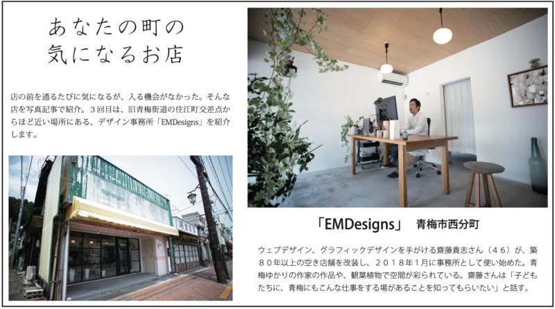 店の前を通るたびに気になるが、入る機会がなかった。そんな 店を写真記事で紹介。3回目は、旧青梅街道の住江町交差点か らほど近い場所にある、デザイン事務所「EMDesigns」を紹介 します。ウェブデザイン、グラフィックデザインを手がける齋藤貴志さん(46)が、築 80年以上の空き店舗を改装し、2018年1月に事務所として使い始めた。青 梅ゆかりの作家の作品や、観葉植物で空間が彩られている。齋藤さんは「子ども たちに、青梅にもこんな仕事をする場があることを知ってもらいたい」と話す。