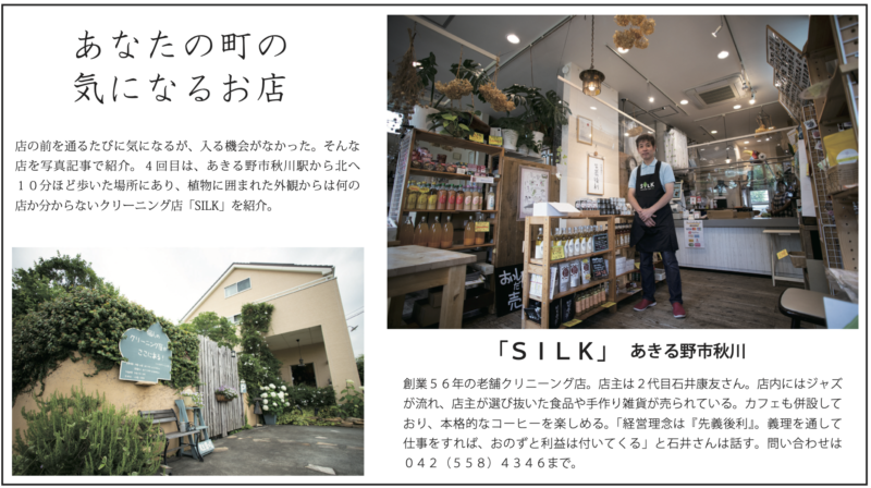 あなたの町の 気になるお店 店の前を通るたびに気になるが、入る機会がなかった。そんな 店を写真記事で紹介。4回目は、あきる野市秋川駅から北へ 10分ほど歩いた場所にあり、植物に囲まれた外観からは何の 店か分からないクリーニング店「SILK」を紹介。「SILK」 あきる野市秋川 創業56年の老舗クリニーング店。店主は2代目石井康友さん。店内にはジャズ が流れ、店主が選び抜いた食品や手作り雑貨が売られている。カフェも併設して おり、本格的なコーヒーを楽しめる。「経営理念は『先義後利』。義理を通して 仕事をすれば、おのずと利益は付いてくる」と石井さんは話す。問い合わせは 042(558)4346まで。