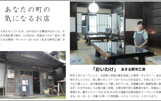 以前から気になっていたが、なかなか入る機会がなかった。そ んな店を写真記事で紹介。13 回目は、西東京バスの「追分」停 留所前にある喫茶・ギャラリーおいわけ(あきる野市乙津)を 訪ねた。 「おいわけ」 あきる野市乙津 昨年1月にオープンした、古民家と併設の蔵を改装した喫茶・ギャラリー。店主の浦野 悦子さんとともに、放し飼いのニワトリぴーちゃんがお出迎え。6羽いるニワトリの中 でも人懐っこく、店の看板娘として親しまれている。交通量の多い檜原街道に面してい るが、引き戸の向こうは落ち着く空間。土間の椅子席と座敷席があり、冬場はこたつが 登場する。蔵ギャラリーでは 10 月 16 日から福島の伝統芸能をテーマにした写真展 が始まる。水・木・土・日曜 12 時~ 17 時営業。042(596)1003まで。