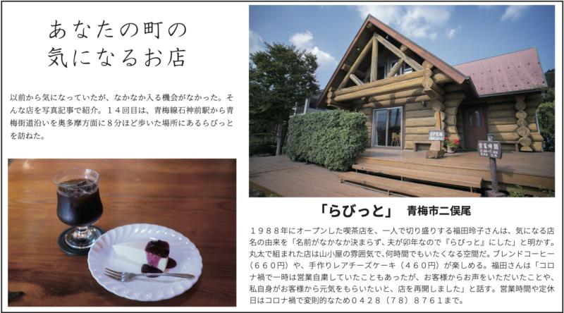 1988年にオープンした喫茶店を、一人で切り盛りする福田玲子さんは、気になる店 名の由来を「名前がなかなか決まらず、夫が卯年なので『らびっと』にした」と明かす。 丸太で組まれた店は山小屋の雰囲気で、何時間でもいたくなる空間だ。ブレンドコーヒー (660円)や、手作りレアチーズケーキ(460円)が楽しめる。福田さんは「コロ ナ禍で一時は営業自粛していたこともあったが、お客様からお声をいただいたことや、 私自身がお客様から元気をもらいたいと、店を再開しました」と話す。営業時間や定休 日はコロナ禍で変則的なため0428(78)8761まで。